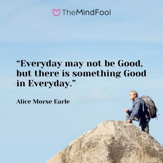 """""""Everyday may not be Good, but there is something Good in Everyday."""" – Alice Morse Earle"""