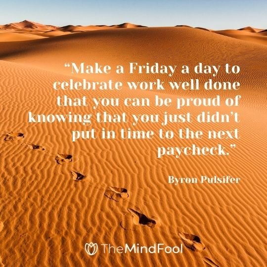 """Make a Friday a day to celebrate work well done that you can be proud of knowing that you just didn't put in time to the next paycheck."" —Byron Pulsifer"