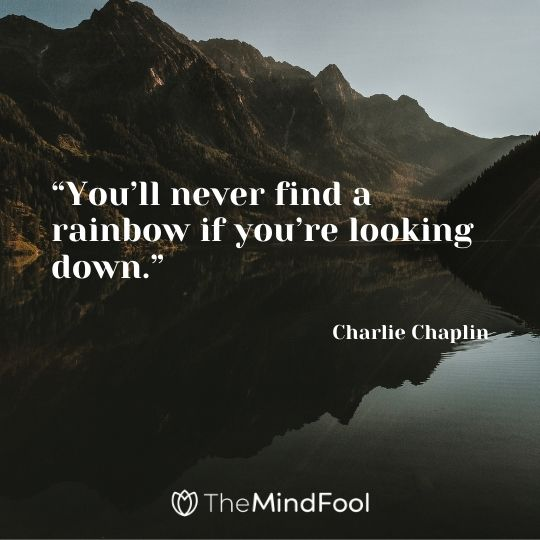 """""""You'll never find a rainbow if you're looking down."""" – Charlie Chaplin"""