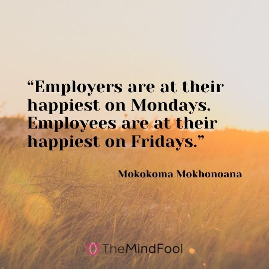 """Employers are at their happiest on Mondays. Employees are at their happiest on Fridays."" —Mokokoma Mokhonoana"