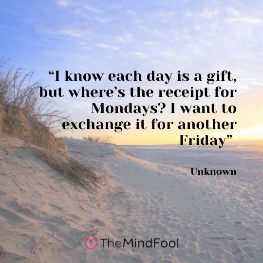 """I know each day is a gift, but where's the receipt for Mondays? I want to exchange it for another Friday"" – Unknowns"