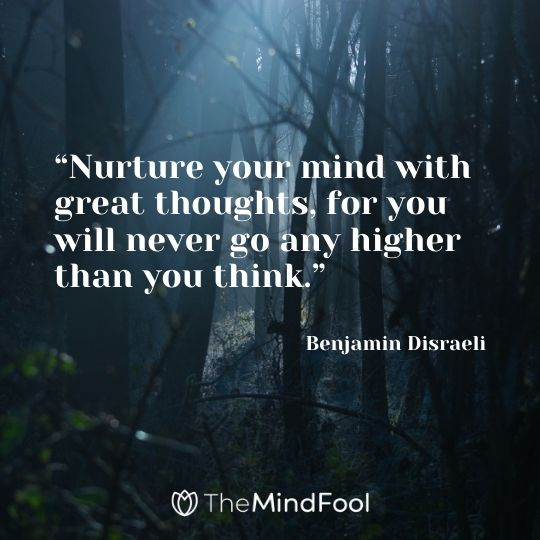 """""""Nurture your mind with great thoughts, for you will never go any higher than you think."""" – Benjamin Disraeli"""