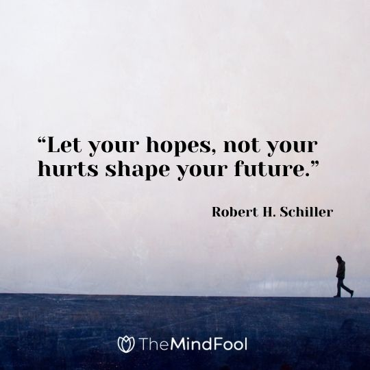 """""""Let your hopes, not your hurts shape your future."""" — Robert H. Schiller"""