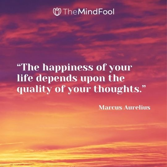 """The happiness of your life depends upon the quality of your thoughts.""– Marcus Aurelius"