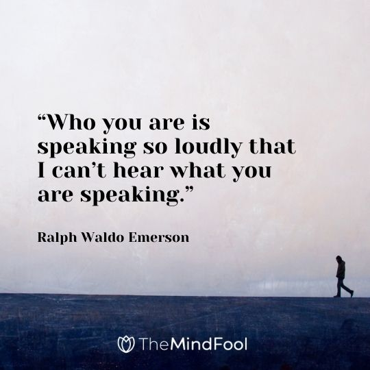 """Who you are is speaking so loudly that I can't hear what you are speaking."" -Ralph Waldo Emerson"