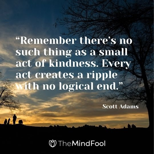 """Remember there's no such thing as a small act of kindness. Every act creates a ripple with no logical end."" – Scott Adams"