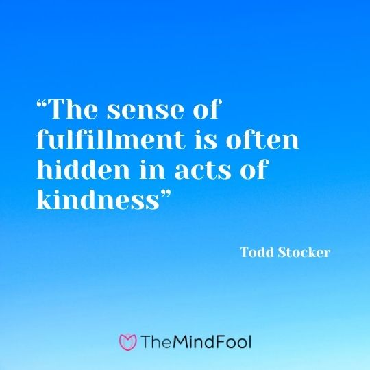 """The sense of fulfillment is often hidden in acts of kindness"" ― Todd Stocker"