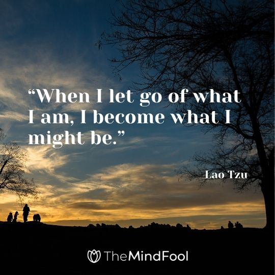 """When I let go of what I am, I become what I might be."" – Lao Tzu"