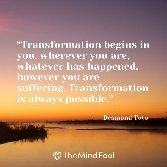 """Transformation begins in you, wherever you are, whatever has happened, however you are suffering. Transformation is always possible."" – Desmond Tutu"