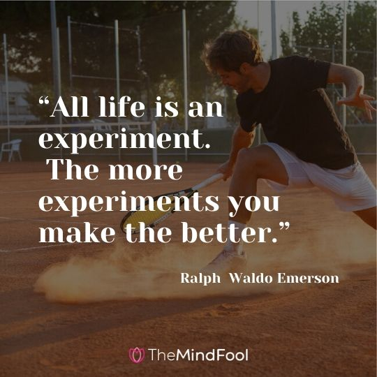 """All life is an experiment. The more experiments you make the better."" —Ralph Waldo Emerson"