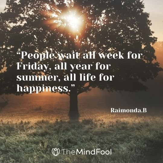 """People wait all week for Friday, all year for summer, all life for happiness."" – Raimonda.B"
