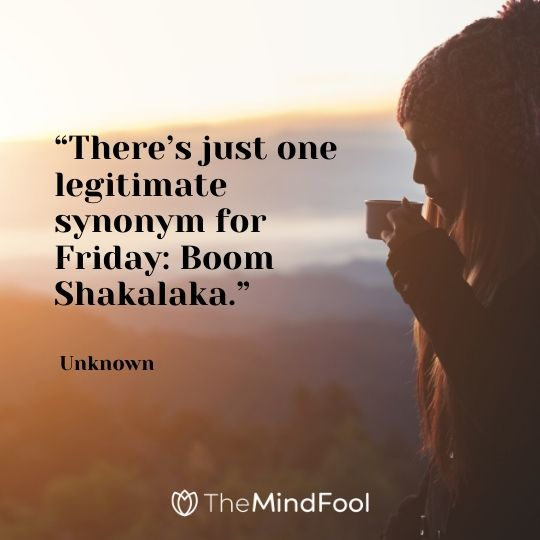 """There's just one legitimate synonym for Friday: Boom Shakalaka."" – Unknown"