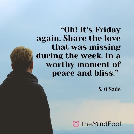 """Oh! It's Friday again. Share the love that was missing during the week. In a worthy moment of peace and bliss."" —S. O'Sade"