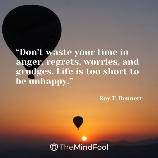 """Don't waste your time in anger, regrets, worries, and grudges. Life is too short to be unhappy.""– Roy T. Bennett"