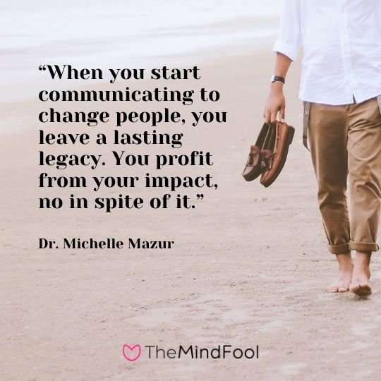 """When you start communicating to change people, you leave a lasting legacy. You profit from your impact, no in spite of it.""-Dr. Michelle Mazur"