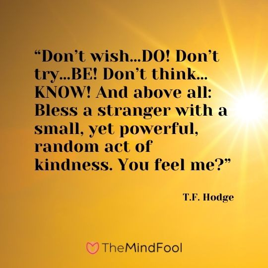 """Don't wish…DO! Don't try…BE! Don't think…KNOW! And above all: Bless a stranger with a small, yet powerful, random act of kindness. You feel me?"" ― T.F. Hodge"