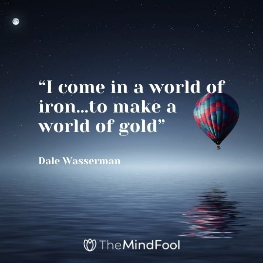 """""""I come in a world of iron…to make a world of gold"""" ― Dale Wasserman"""