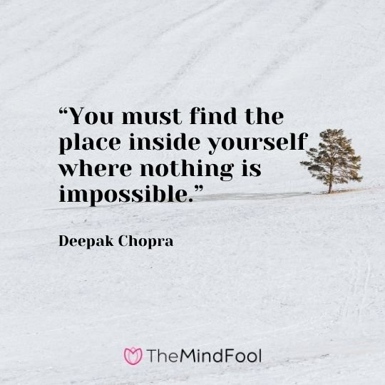 """You must find the place inside yourself where nothing is impossible."" – Deepak Chopra"