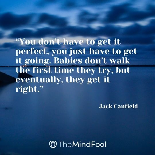 """""""You don't have to get it perfect, you just have to get it going. Babies don't walk the first time they try, but eventually, they get it right."""" – Jack Canfield"""