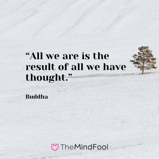 """""""All we are is the result of all we have thought."""" – Buddha"""