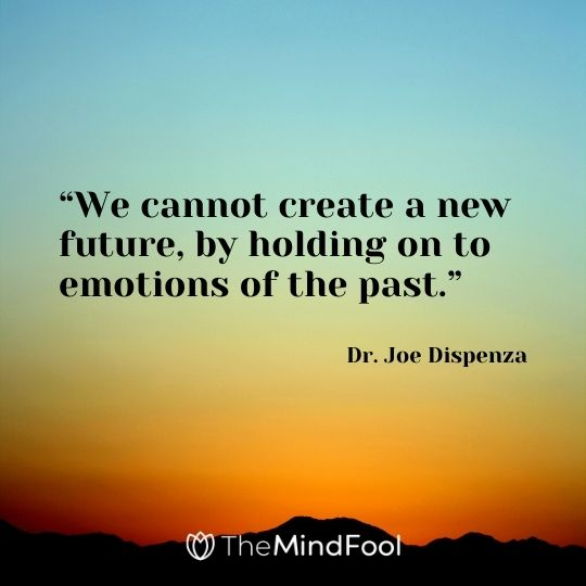 """We cannot create a new future, by holding on to emotions of the past."" – Dr. Joe Dispenza"