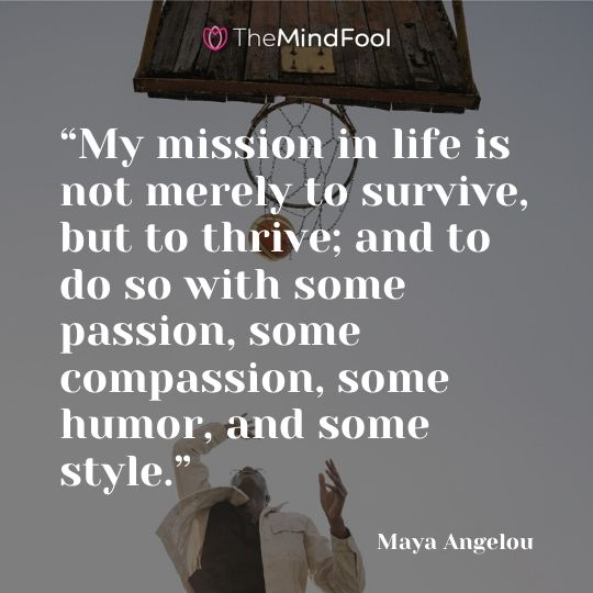 """My mission in life is not merely to survive, but to thrive; and to do so with some passion, some compassion, some humor, and some style."" —Maya Angelou"