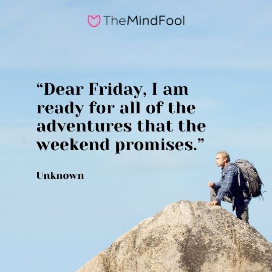 """Dear Friday, I am ready for all of the adventures that the weekend promises."" – Unknown"