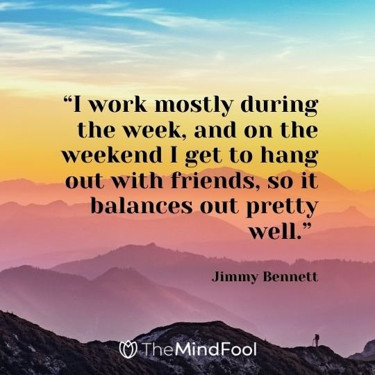 """I work mostly during the week, and on the weekend I get to hang out with friends, so it balances out pretty well."" – Jimmy Bennett"