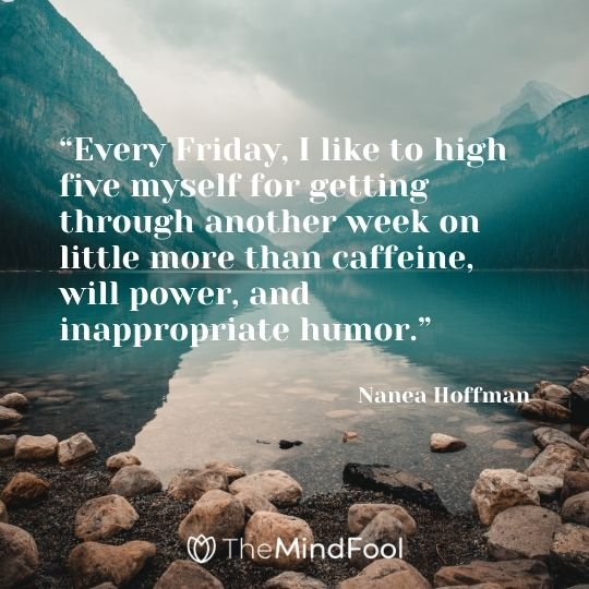 """Every Friday, I like to high five myself for getting through another week on little more than caffeine, will power, and inappropriate humor."" – Nanea Hoffman"