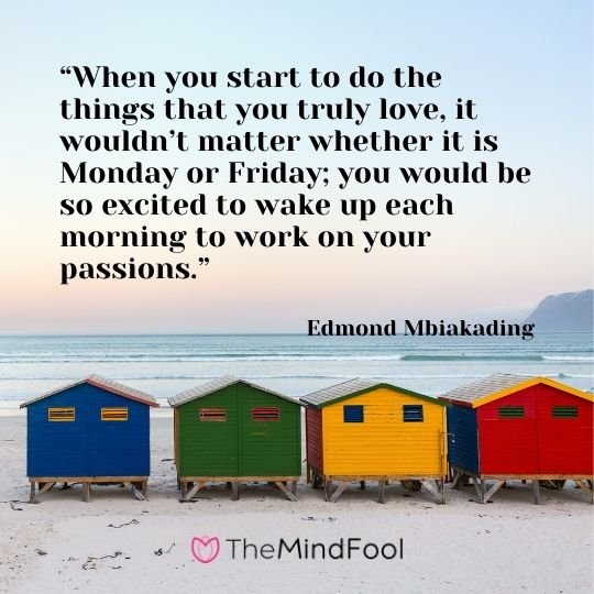 """When you start to do the things that you truly love, it wouldn't matter whether it is Monday or Friday; you would be so excited to wake up each morning to work on your passions."" – Edmond Mbiakading"