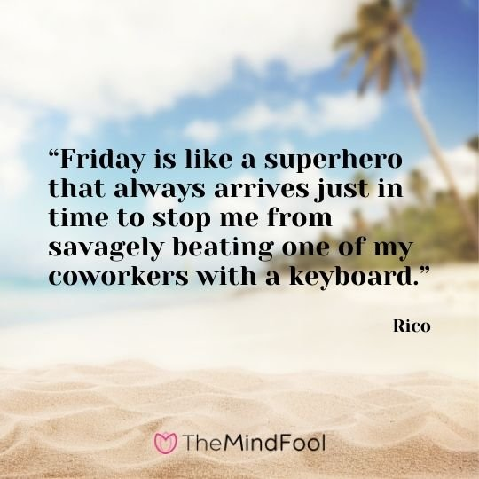 """Friday is like a superhero that always arrives just in time to stop me from savagely beating one of my coworkers with a keyboard."" – Rico"