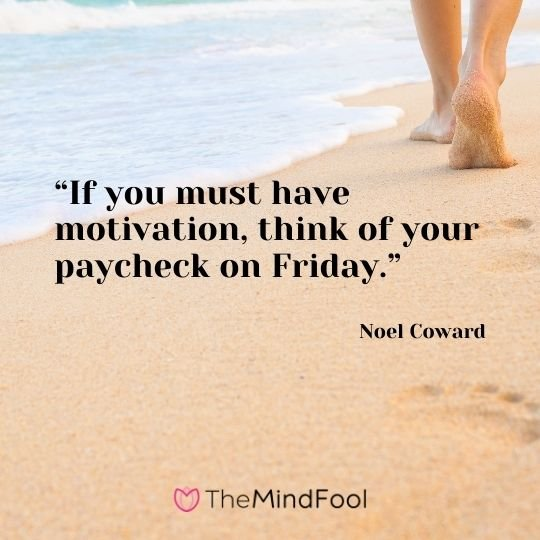 """If you must have motivation, think of your paycheck on Friday."" – Noel Coward"