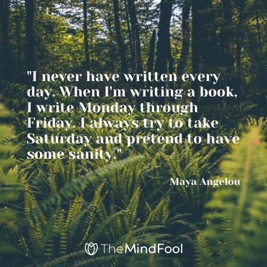 """I never have written every day. When I'm writing a book, I write Monday through Friday. I always try to take Saturday and pretend to have some sanity."" — Maya Angelou"