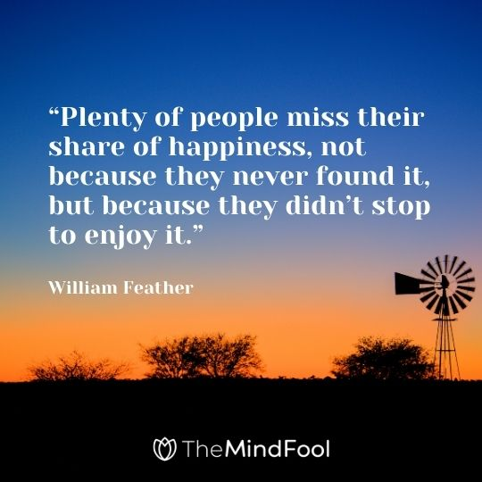 """Plenty of people miss their share of happiness, not because they never found it, but because they didn't stop to enjoy it.""– William Feather"