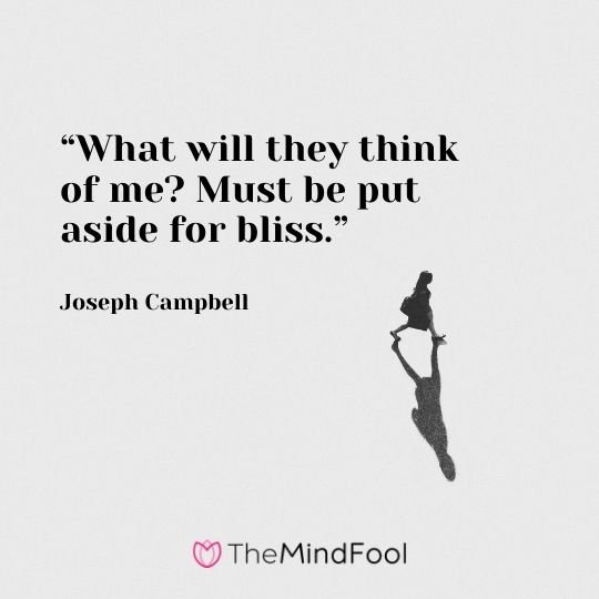 """What will they think of me? Must be put aside for bliss.""-Joseph Campbell"