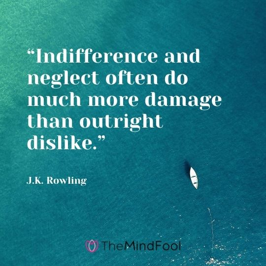 """Indifference and neglect often do much more damage than outright dislike."" ― J.K. Rowling"