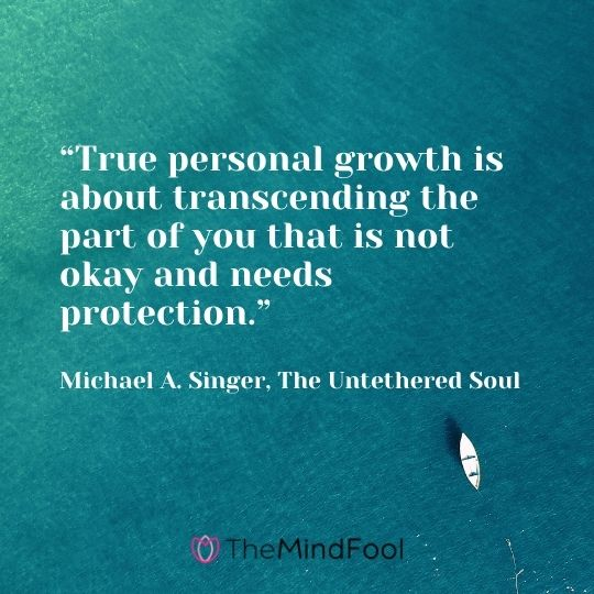 """True personal growth is about transcending the part of you that is not okay and needs protection."" – Michael A. Singer, The Untethered Soul"