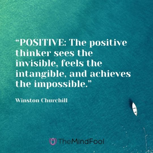 """""""POSITIVE: The positive thinker sees the invisible, feels the intangible, and achieves the impossible."""" – Winston Churchill"""