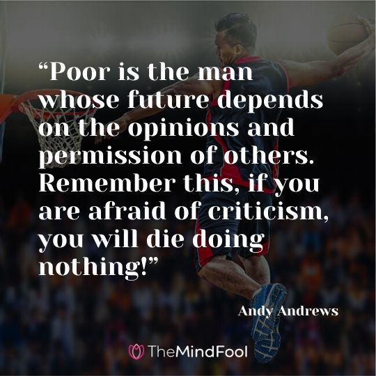 """Poor is the man whose future depends on the opinions and permission of others. Remember this, if you are afraid of criticism, you will die doing nothing!"" —Andy Andrews"