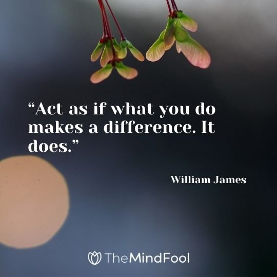 """Act as if what you do makes a difference. It does."" –William James"