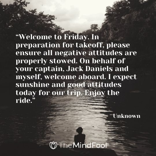 """Welcome to Friday. In preparation for takeoff, please ensure all negative attitudes are properly stowed. On behalf of your captain, Jack Daniels and myself, welcome aboard. I expect sunshine and good attitudes today for our trip. Enjoy the ride.""-Unknown"