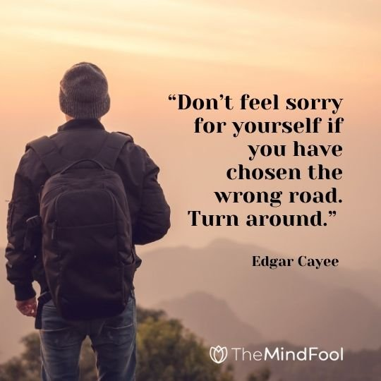 """""""Don't feel sorry for yourself if you have chosen the wrong road. Turn around."""" — Edgar Cayee"""