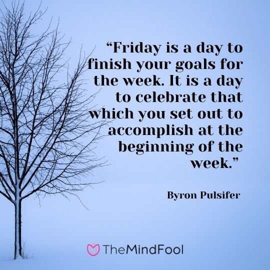 """Friday is a day to finish your goals for the week. It is a day to celebrate that which you set out to accomplish at the beginning of the week."" —Byron Pulsifer"