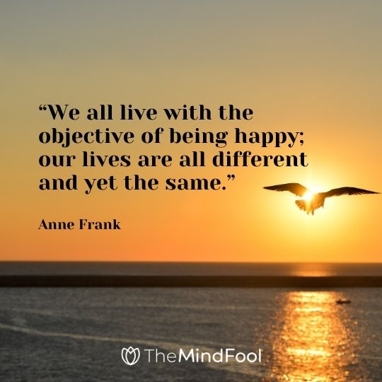 """We all live with the objective of being happy; our lives are all different and yet the same.""– Anne Frank"