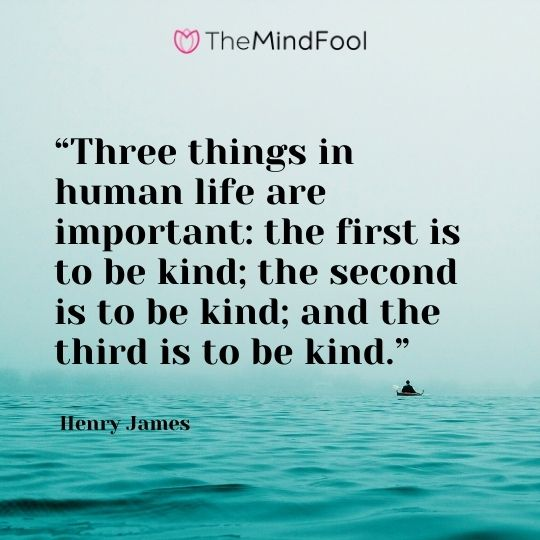 """Three things in human life are important: the first is to be kind; the second is to be kind; and the third is to be kind."" ― Henry James"
