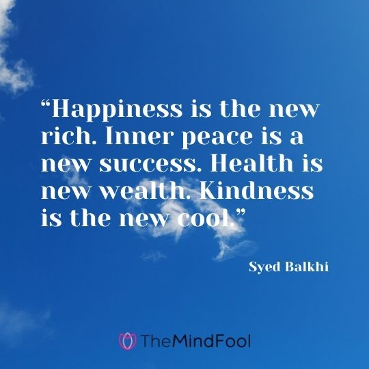 """Happiness is the new rich. Inner peace is a new success. Health is new wealth. Kindness is the new cool."" — Syed Balkhi"