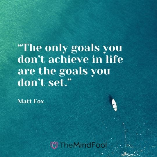 """""""The only goals you don't achieve in life are the goals you don't set."""" ― Matt Fox"""