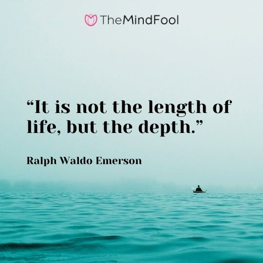 """It is not the length of life, but the depth."" – Ralph Waldo Emerson"