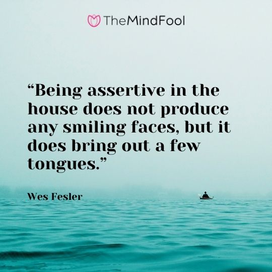 """Being assertive in the house does not produce any smiling faces, but it does bring out a few tongues."" – Wes Fesler"