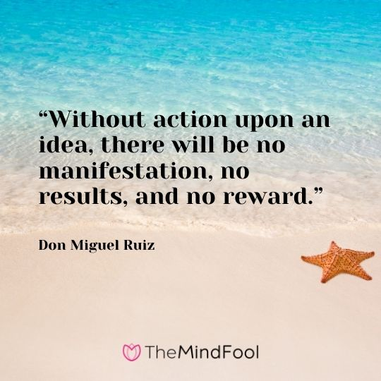 """""""Without action upon an idea, there will be no manifestation, no results, and no reward."""" – Don Miguel Ruiz"""